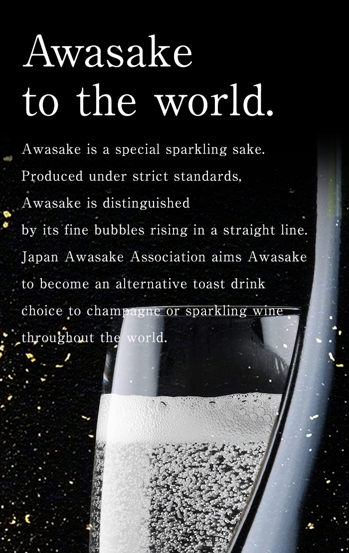 Awasake to the world Awasake is a special sparkling sake.Produced under strict standards, Awasake is distinguished by its fine bubbles rising in a straight line.Japan Awasake Association aims Awasake to become an alternative toast drink choice to champagne or sparkling wine throughout the world.