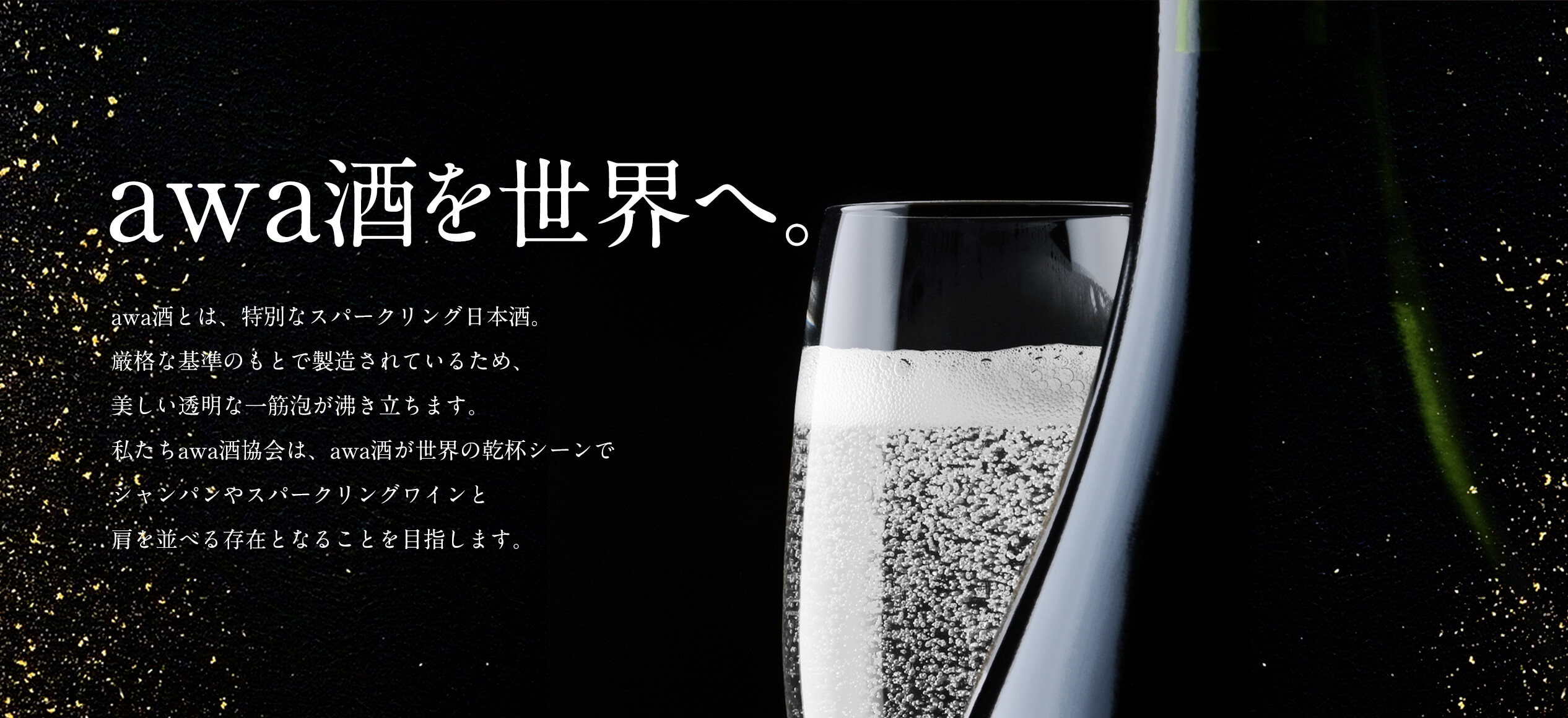 awa酒を世界へ。 awa酒とは、特別なスパークリング日本酒。厳格な基準のもとで製造されているため、美しい透明な一筋泡が沸き立ちます。私たちawa酒協会は、awa酒が世界の乾杯シーンでシャンパンやスパークリングワインと肩を並べる存在となることを目指します。